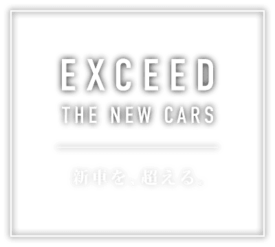 EXCEED THE NEW CARS 新車を、超える。